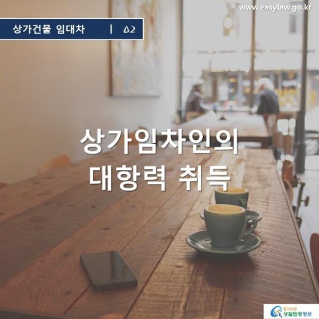 www.easylaw.go.kr상가건물 임대차 ㅣ 02 상가임차인의 대항력 취득 찾기 쉬운 생활법령정보 로고